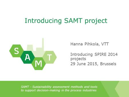 SAMT - Sustainability assessment methods and tools to support decision-making in the process industries Introducing SAMT project Hanna Pihkola, VTT Introducing.