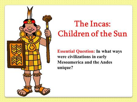 The Incas: Children of the Sun Essential Question: In what ways were civilizations in early Mesoamerica and the Andes unique?