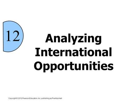 Analyzing International Opportunities 12 Copyright © 2012 Pearson Education, Inc. publishing as Prentice Hall.