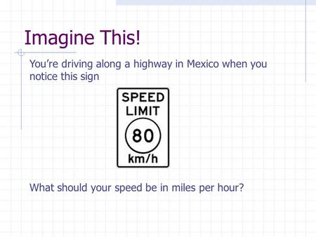 Imagine This! You're driving along a highway in Mexico when you notice this sign What should your speed be in miles per hour?