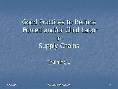 7/3/2015Copyright CREA 20101 Good Practices to Reduce Forced and/or Child Labor in Supply Chains Training 1.