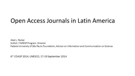 Open Access Journals in Latin America Abel L. Packer SciELO / FAPESP Program, Director Federal University of São Paulo Foundation, Advisor on Information.