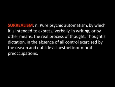 SURREALISM: n. Pure psychic automatism, by which it is intended to express, verbally, in writing, or by other means, the real process of thought. Thought's.