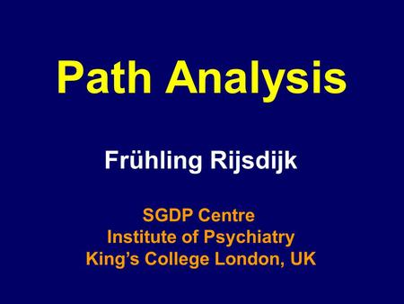 Path Analysis Frühling Rijsdijk SGDP Centre Institute of Psychiatry King's College London, UK.