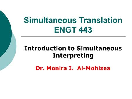 Simultaneous Translation ENGT 443 Introduction to Simultaneous Interpreting Dr. Monira I. Al-Mohizea.