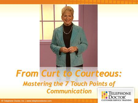 © Telephone Doctor, Inc. | www.telephonedoctor.com From Curt to Courteous: Mastering the 7 Touch Points of Communication.