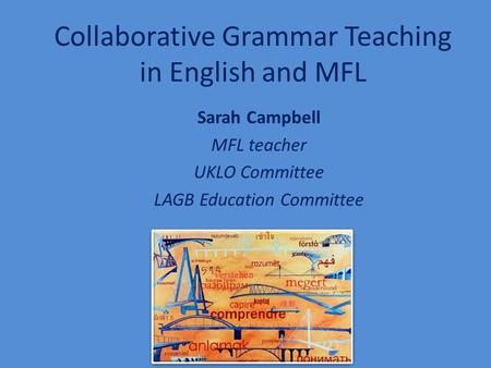 Collaborative Grammar Teaching in English and MFL Sarah Campbell MFL teacher UKLO Committee LAGB Education Committee.