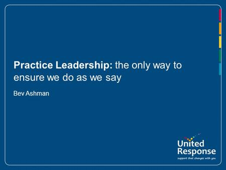 Practice Leadership: the only way to ensure we do as we say Bev Ashman.