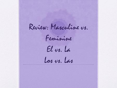 Review: Masculine vs. Feminine El vs. La Los vs. Las.