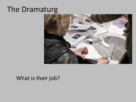 The Dramaturg What is their job?. The Dramaturg What is their job? 1.Advise the director on the literary aspects or historical facts of the play. 2.Help.
