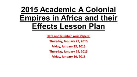 2015 Academic A Colonial Empires in Africa and their Effects Lesson Plan Date and Number Your Papers: Thursday, January 22, 2015 Friday, January 23, 2015.