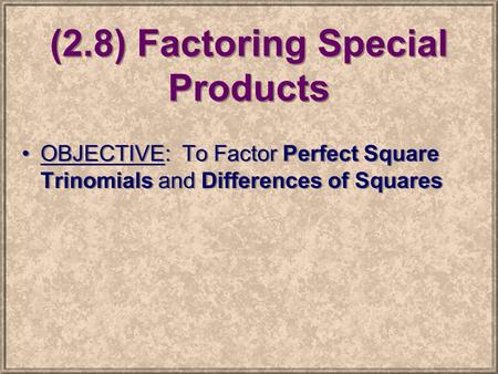 (2.8) Factoring Special Products OBJECTIVE: To Factor Perfect Square Trinomials and Differences of Squares.