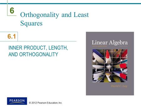 6 6.1 © 2012 Pearson Education, Inc. Orthogonality and Least Squares INNER PRODUCT, LENGTH, AND ORTHOGONALITY.