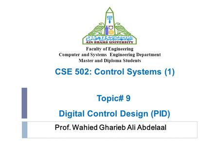 Prof. Wahied Gharieb Ali Abdelaal Faculty of Engineering Computer and Systems Engineering Department Master and Diploma Students CSE 502: Control Systems.