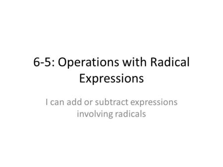6-5: Operations with Radical Expressions I can add or subtract expressions involving radicals.