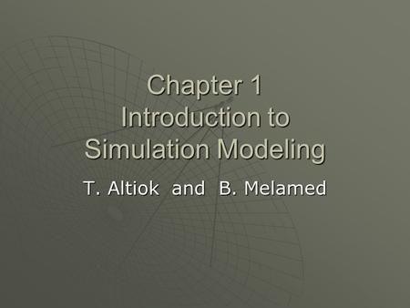 Chapter 1 Introduction to Simulation Modeling T. Altiok and B. Melamed.