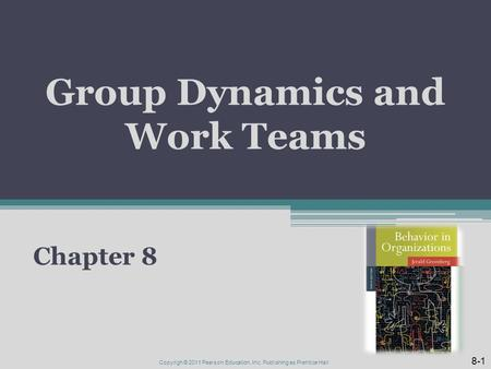 Group Dynamics and Work Teams Chapter 8 8-1 Copyrigh © 2011 Pearson Education, Inc. Publishing as Prentice Hall.