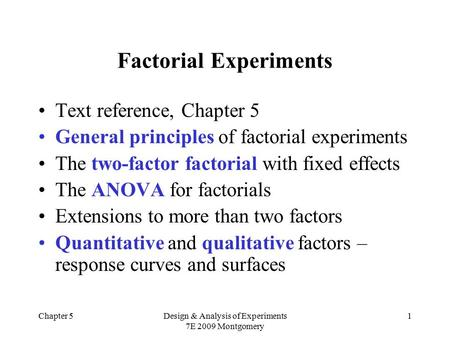 Chapter 5Design & Analysis of Experiments 7E 2009 Montgomery 1 Factorial Experiments Text reference, Chapter 5 General principles of factorial experiments.