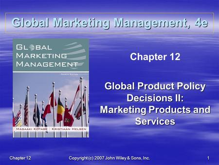 Chapter 12Copyright (c) 2007 John Wiley & Sons, Inc.1 Global Marketing Management, 4e Chapter 12 Global Product Policy Decisions II: Marketing Products.