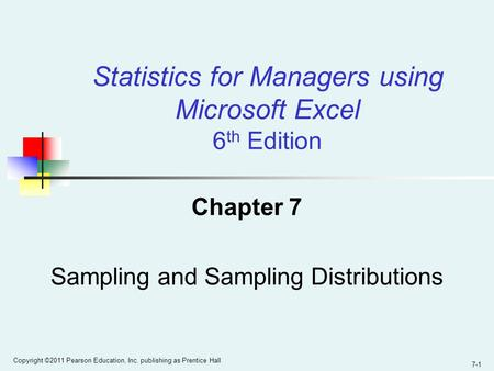 7-1 Copyright ©2011 Pearson Education, Inc. publishing as Prentice Hall Chapter 7 Sampling and Sampling Distributions Statistics for Managers using Microsoft.