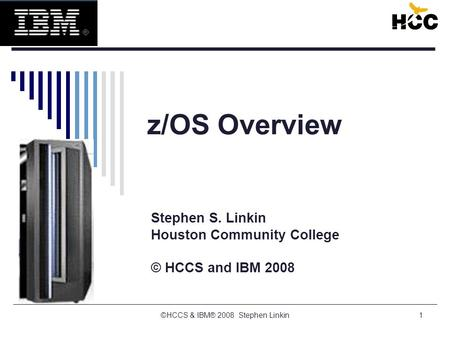 1 z/OS Overview Stephen S. Linkin Houston Community College © HCCS and IBM 2008 ©HCCS & IBM® 2008 Stephen Linkin.