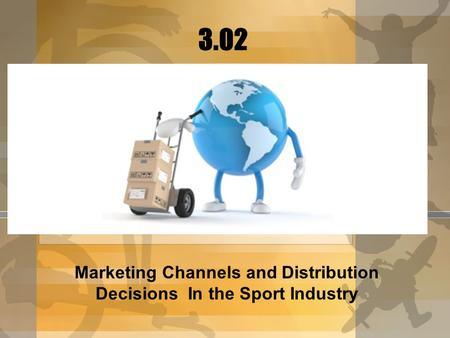 Marketing Channels and Distribution Decisions In the Sport Industry