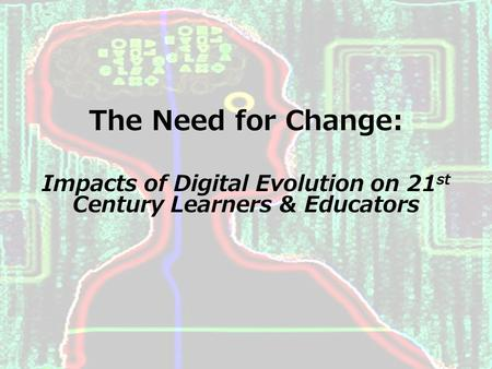Stephanie A. Hultquist The Need for Change: Impacts of Digital Evolution on 21 st Century Learners & Educators.
