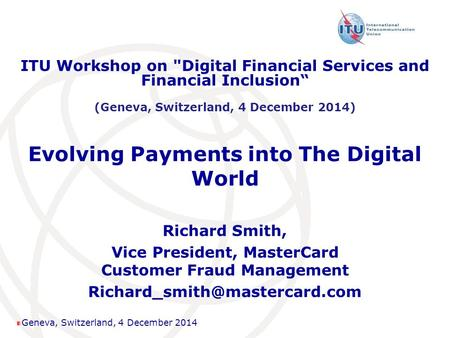 Geneva, Switzerland, 4 December 2014 Evolving Payments into The Digital World Richard Smith, Vice President, MasterCard Customer Fraud Management
