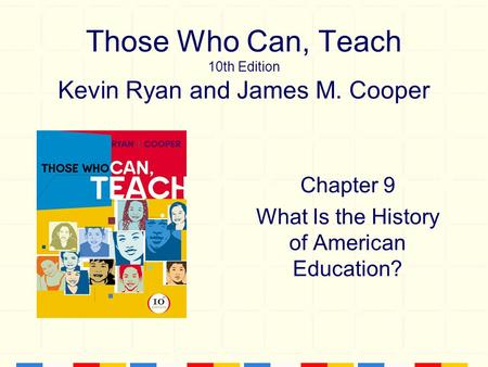 Those Who Can, Teach 10th Edition Kevin Ryan and James M. Cooper Chapter 9 What Is the History of American Education?