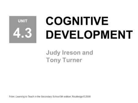 COGNITIVE DEVELOPMENT Judy Ireson and Tony Turner From: Learning to Teach in the Secondary School 5th edition, Routledge © 2009 UNIT 4.3.