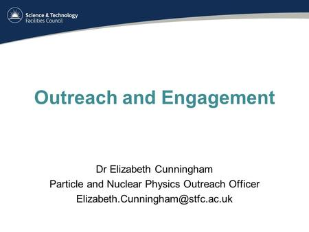Outreach and Engagement Dr Elizabeth Cunningham Particle and Nuclear Physics Outreach Officer