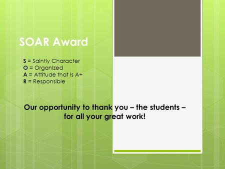 SOAR Award Our opportunity to thank you – the students – for all your great work! S = Saintly Character O = Organized A = Attitude that is A+ R = Responsible.