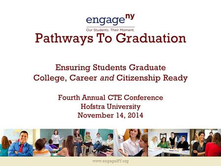 Www.engageNY.org Pathways To Graduation Ensuring Students Graduate College, Career and Citizenship Ready Fourth Annual CTE Conference Hofstra University.
