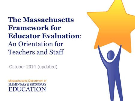The Massachusetts Framework for Educator Evaluation: An Orientation for Teachers and Staff October 2014 (updated)