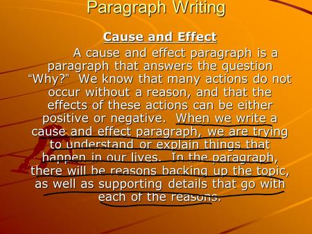 "Paragraph Writing Cause and Effect A cause and effect paragraph is a paragraph that answers the question "" Why? "" We know that many actions do not occur."