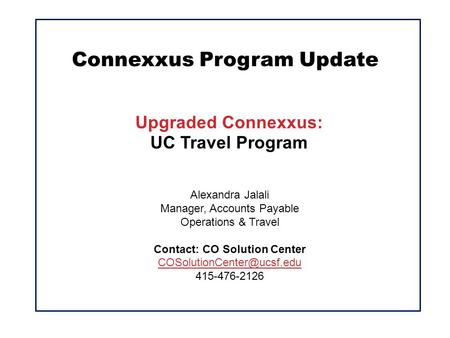 Connexxus Program Update Upgraded Connexxus: UC Travel Program Alexandra Jalali Manager, Accounts Payable Operations & Travel Contact: CO Solution Center.