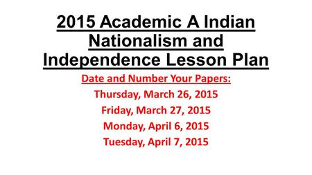 2015 Academic A Indian Nationalism and Independence Lesson Plan Date and Number Your Papers: Thursday, March 26, 2015 Friday, March 27, 2015 Monday, April.