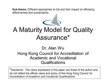 A Maturity Model for Quality Assurance* Dr. Alan Wu Hong Kong Council for Accreditation of Academic and Vocational Qualifications Sub-theme: Different.