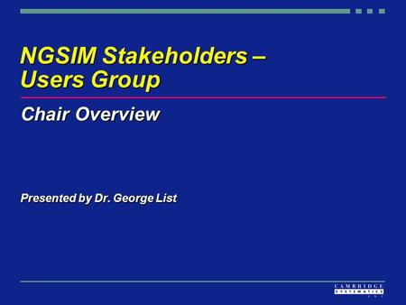 NGSIM Stakeholders – Users Group Chair Overview Presented by Dr. George List.