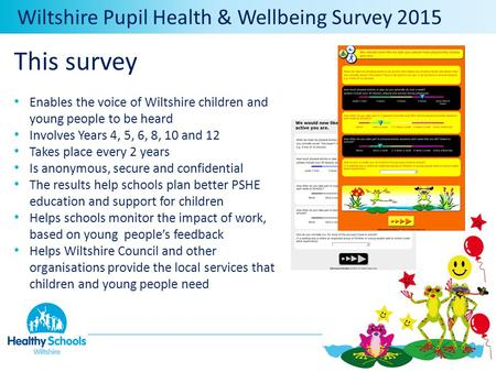 Wiltshire Pupil Health & Wellbeing Survey 2015 This survey Enables the voice of Wiltshire children and young people to be heard Involves Years 4, 5, 6,