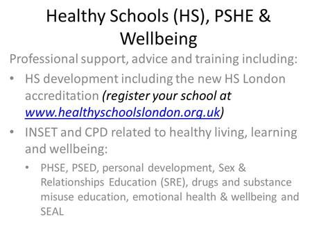 Healthy Schools (HS), PSHE & Wellbeing Professional support, advice and training including: HS development including the new HS London accreditation (register.