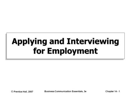 © Prentice Hall, 2007 Business Communication Essentials, 3eChapter 14 - 1 Applying and Interviewing for Employment.