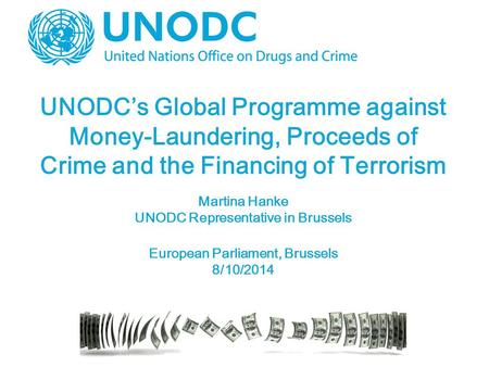 UNODC's Global Programme against Money-Laundering, Proceeds of Crime and the Financing of Terrorism Martina Hanke UNODC Representative in Brussels European.