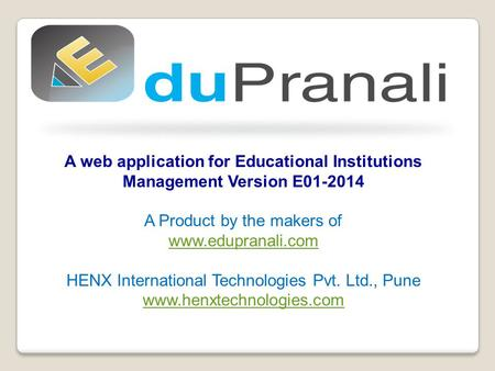 A web application for Educational Institutions Management Version E01-2014 A Product by the makers of www.edupranali.com HENX International Technologies.