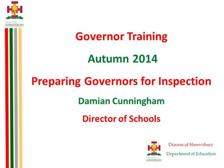 Governor Training Autumn 2014 Preparing Governors for Inspection Damian Cunningham Director of Schools Diocese of Shrewsbury Department of Education.