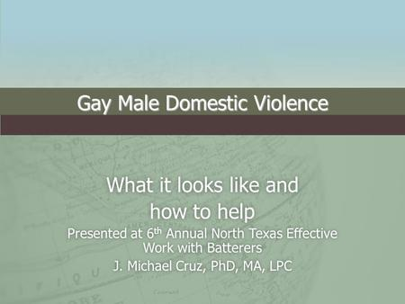 Gay Male Domestic Violence What it looks like andWhat it looks like and how to helphow to help Presented at 6 th Annual North Texas Effective Work with.