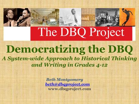 Democratizing the DBQ A System-wide Approach to Historical Thinking and Writing in Grades 4-12 Beth Montgomery beth@dbqproject.com www.dbqproject.com.