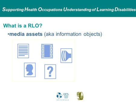 S upporting H ealth O ccupations U nderstanding of L earning D isabilities What is a RLO? media assets (aka information objects)