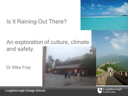 Loughborough Design School Is It Raining Out There? An exploration of culture, climate and safety. Dr Mike Fray.
