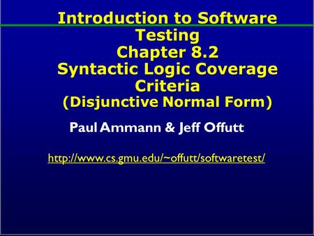 Introduction to Software Testing Chapter 8.2 Syntactic Logic Coverage Criteria (Disjunctive Normal Form) Paul Ammann & Jeff Offutt